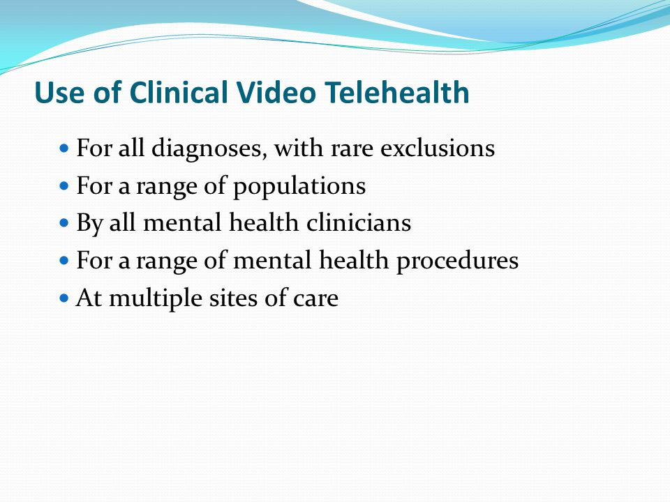 Use of Clinical Video Telehealth For all diagnoses, with rare exclusions For a range of populations By all mental health clinicians For a range of mental health procedures At multiple sites of care