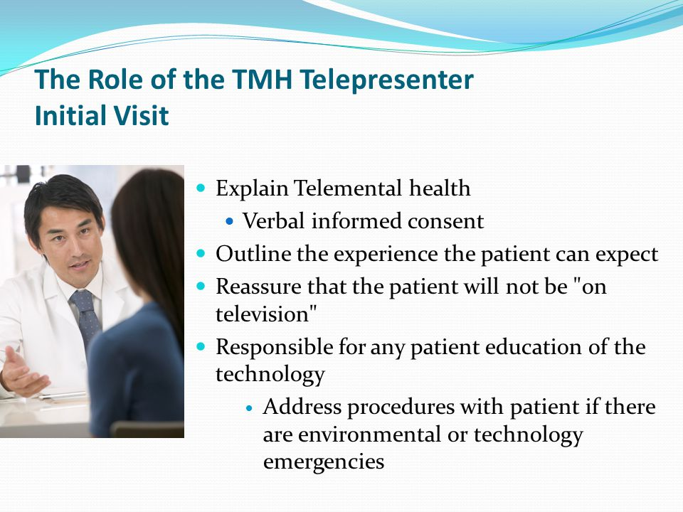 The Role of the TMH Telepresenter Initial Visit Explain Telemental health Verbal informed consent Outline the experience the patient can expect Reassure that the patient will not be on television Responsible for any patient education of the technology Address procedures with patient if there are environmental or technology emergencies