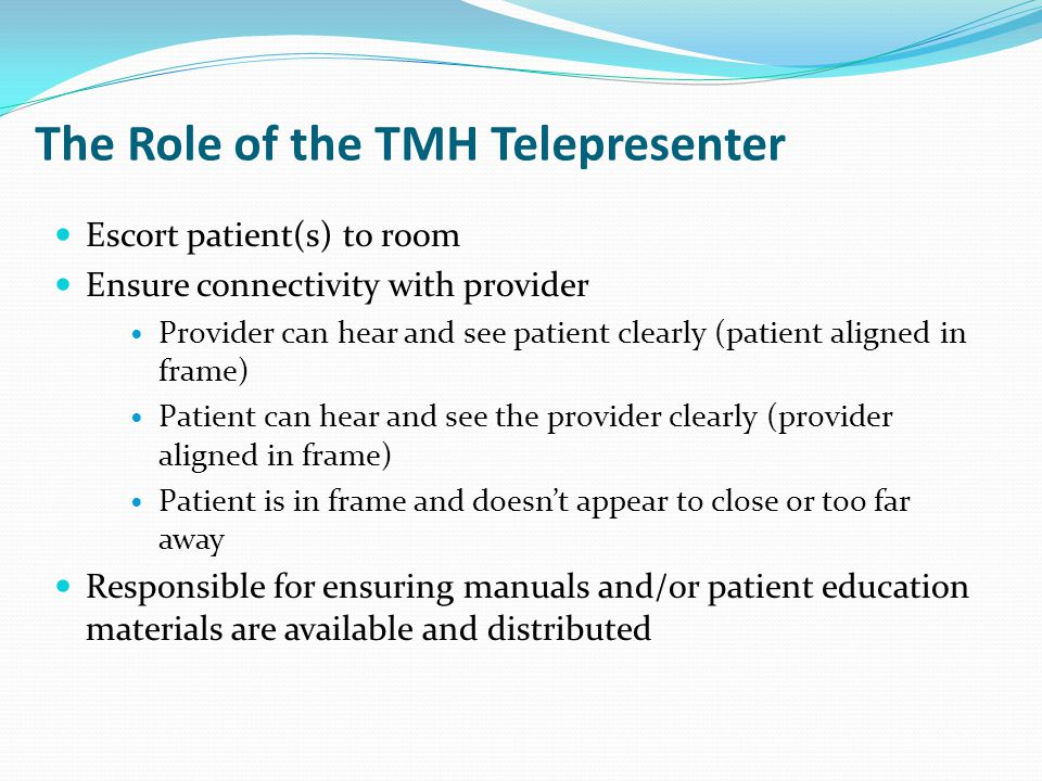 The Role of the TMH Telepresenter Escort patient(s) to room Ensure connectivity with provider Provider can hear and see patient clearly (patient aligned in frame) Patient can hear and see the provider clearly (provider aligned in frame) Patient is in frame and doesn't appear to close or too far away Responsible for ensuring manuals and/or patient education materials are available and distributed