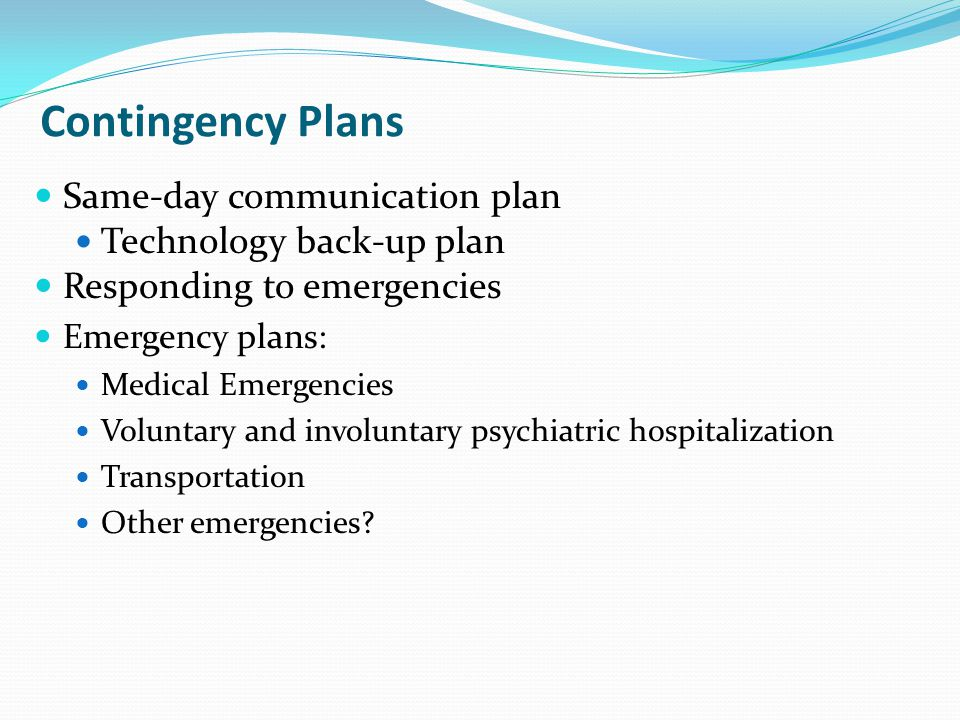 Contingency Plans Same-day communication plan Technology back-up plan Responding to emergencies Emergency plans: Medical Emergencies Voluntary and involuntary psychiatric hospitalization Transportation Other emergencies