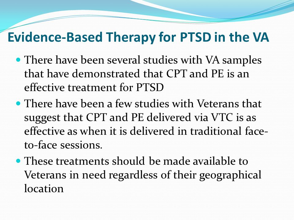 Evidence-Based Therapy for PTSD in the VA There have been several studies with VA samples that have demonstrated that CPT and PE is an effective treatment for PTSD There have been a few studies with Veterans that suggest that CPT and PE delivered via VTC is as effective as when it is delivered in traditional face- to-face sessions.