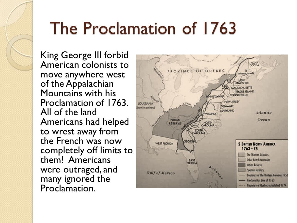 The Proclamation of 1763 King George III forbid American colonists to move anywhere west of the Appalachian Mountains with his Proclamation of 1763.
