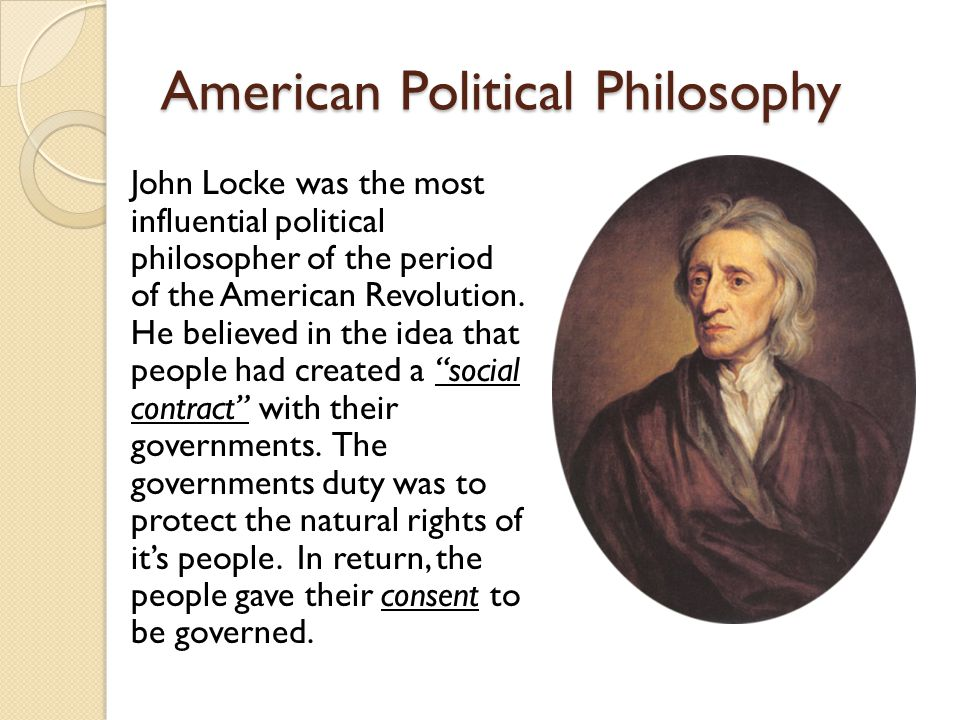 American Political Philosophy John Locke was the most influential political philosopher of the period of the American Revolution.