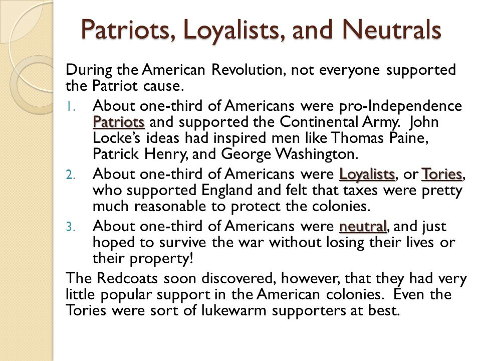 Patriots, Loyalists, and Neutrals During the American Revolution, not everyone supported the Patriot cause. Patriots 1. About one-third of Americans w