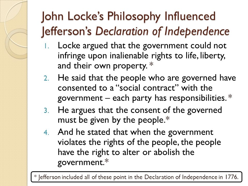John Locke's Philosophy Influenced Jefferson's Declaration of Independence 1. Locke argued that the government could not infringe upon inalienable rig
