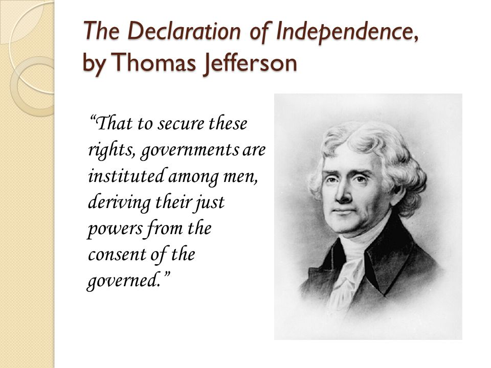 """The Declaration of Independence, by Thomas Jefferson """"That to secure these rights, governments are instituted among men, deriving their just powers fr"""