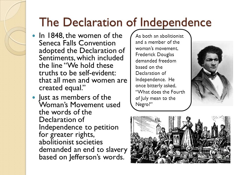 The Declaration of Independence In 1848, the women of the Seneca Falls Convention adopted the Declaration of Sentiments, which included the line We hold these truths to be self-evident: that all men and women are created equal. Just as members of the Woman's Movement used the words of the Declaration of Independence to petition for greater rights, abolitionist societies demanded an end to slavery based on Jefferson's words.
