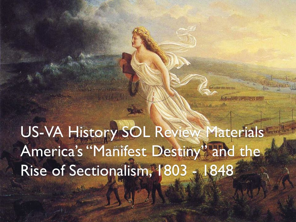 US-VA History SOL Review Materials America's Manifest Destiny and the Rise of Sectionalism, 1803 - 1848