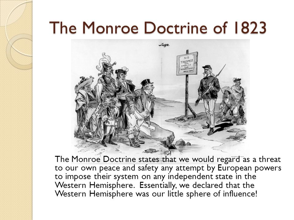 The Monroe Doctrine of 1823 The Monroe Doctrine states that we would regard as a threat to our own peace and safety any attempt by European powers to impose their system on any independent state in the Western Hemisphere.
