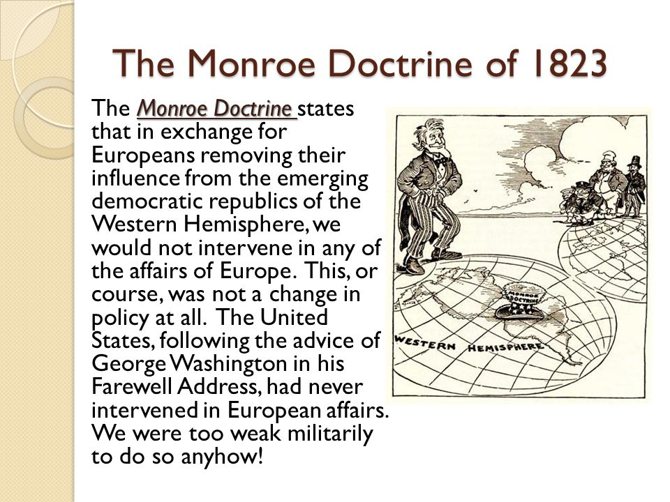 The Monroe Doctrine of 1823 Monroe Doctrine The Monroe Doctrine states that in exchange for Europeans removing their influence from the emerging democratic republics of the Western Hemisphere, we would not intervene in any of the affairs of Europe.