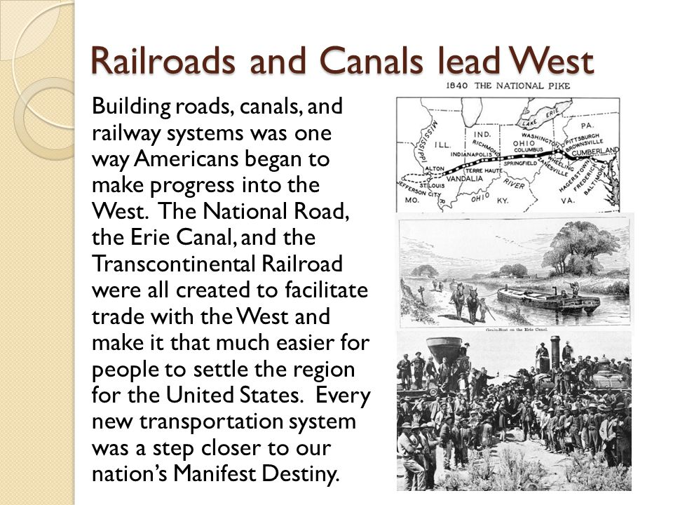 Railroads and Canals lead West Building roads, canals, and railway systems was one way Americans began to make progress into the West. The National Ro