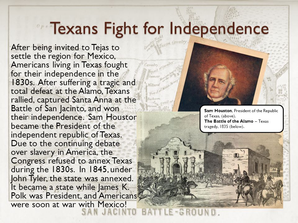 Texans Fight for Independence After being invited to Tejas to settle the region for Mexico, Americans living in Texas fought for their independence in the 1830s.