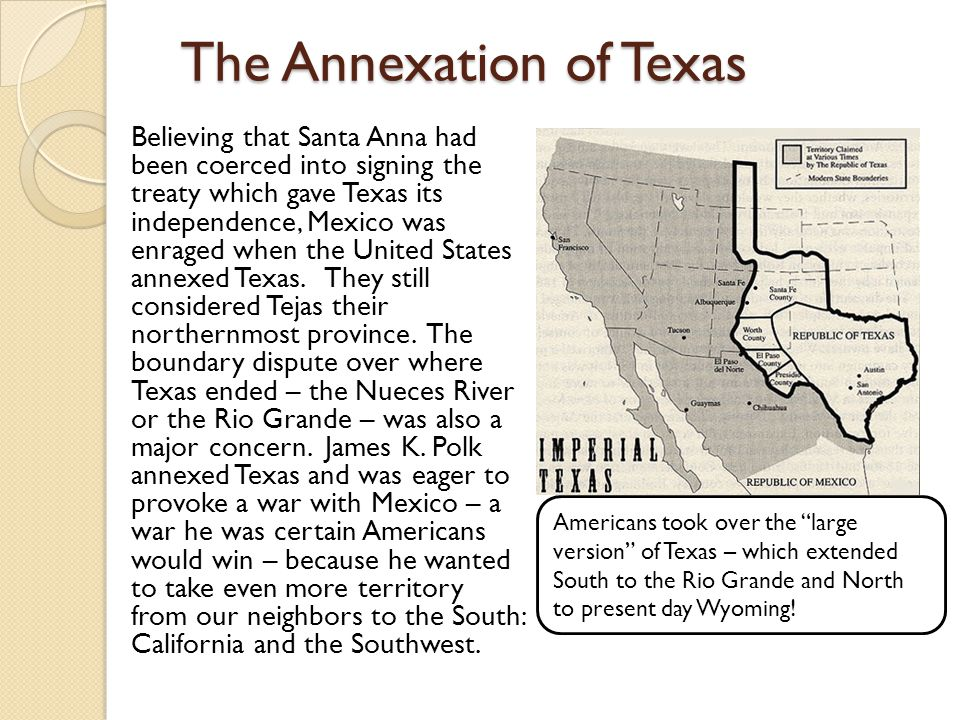 The Annexation of Texas Believing that Santa Anna had been coerced into signing the treaty which gave Texas its independence, Mexico was enraged when the United States annexed Texas.