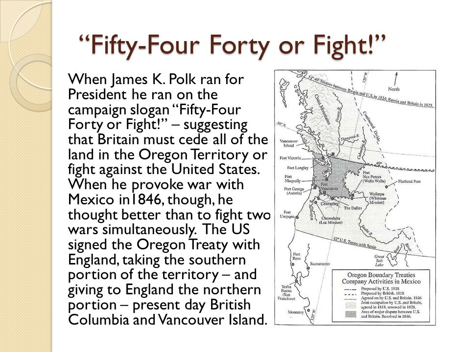 """""""Fifty-Four Forty or Fight!"""" When James K. Polk ran for President he ran on the campaign slogan """"Fifty-Four Forty or Fight!"""" – suggesting that Britain"""