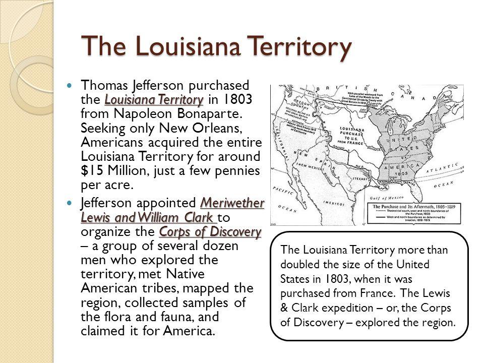 The Louisiana Territory Louisiana Territory Thomas Jefferson purchased the Louisiana Territory in 1803 from Napoleon Bonaparte. Seeking only New Orlea