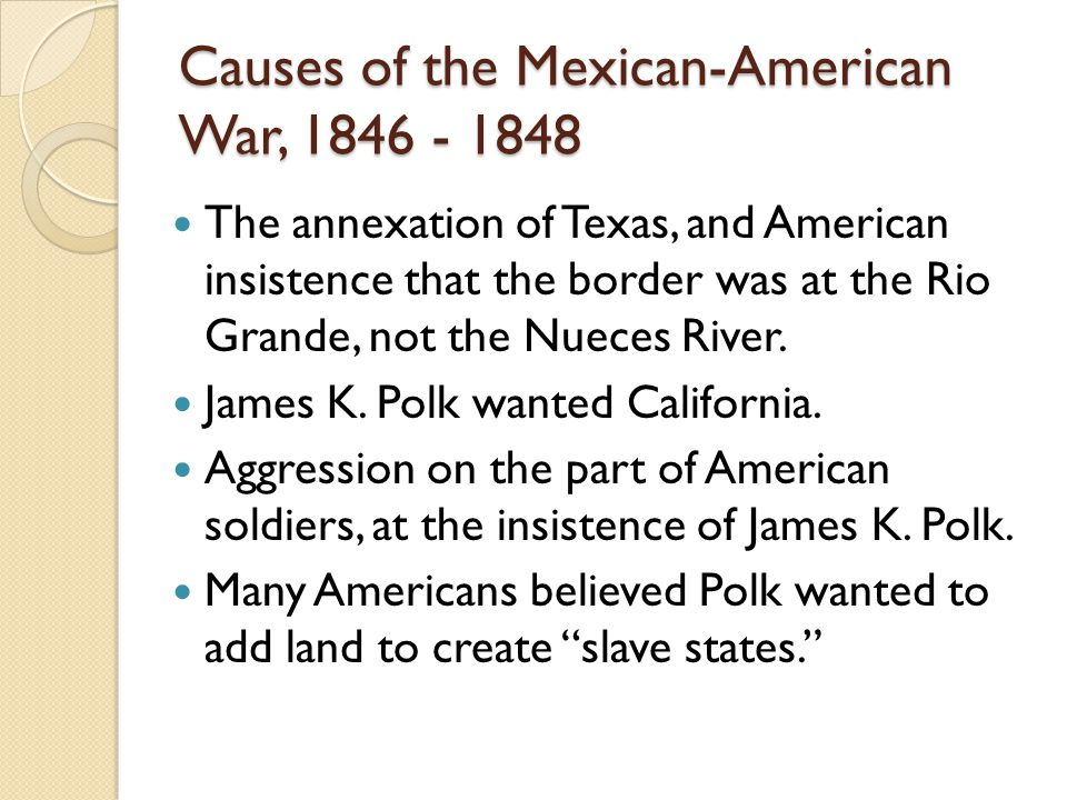 Causes of the Mexican-American War, 1846 - 1848 The annexation of Texas, and American insistence that the border was at the Rio Grande, not the Nueces