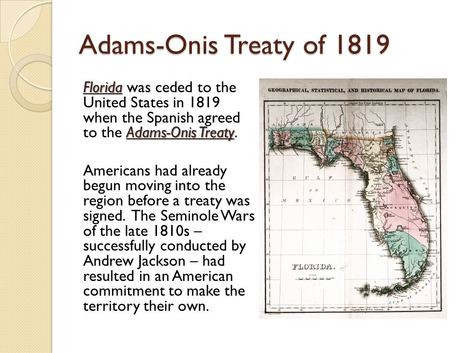 Adams-Onis Treaty of 1819 Florida Adams-Onis Treaty Florida was ceded to the United States in 1819 when the Spanish agreed to the Adams-Onis Treaty.