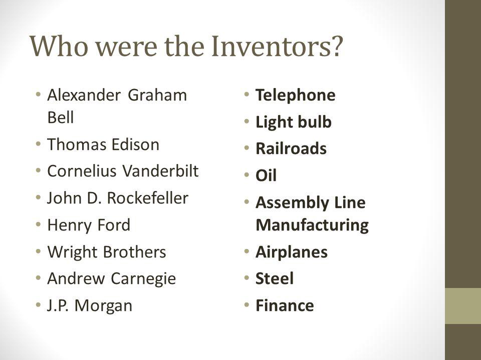 Who were the Inventors? Alexander Graham Bell Thomas Edison Cornelius Vanderbilt John D. Rockefeller Henry Ford Wright Brothers Andrew Carnegie J.P. M