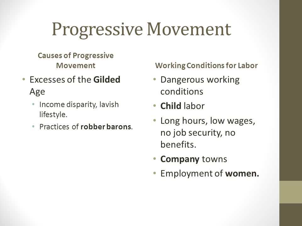 Progressive Movement Causes of Progressive Movement Excesses of the Gilded Age Income disparity, lavish lifestyle. Practices of robber barons. Working