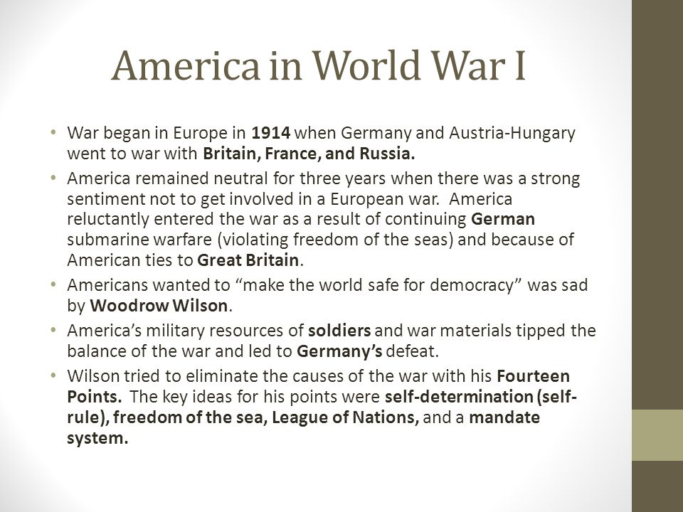 America in World War I War began in Europe in 1914 when Germany and Austria-Hungary went to war with Britain, France, and Russia. America remained neu