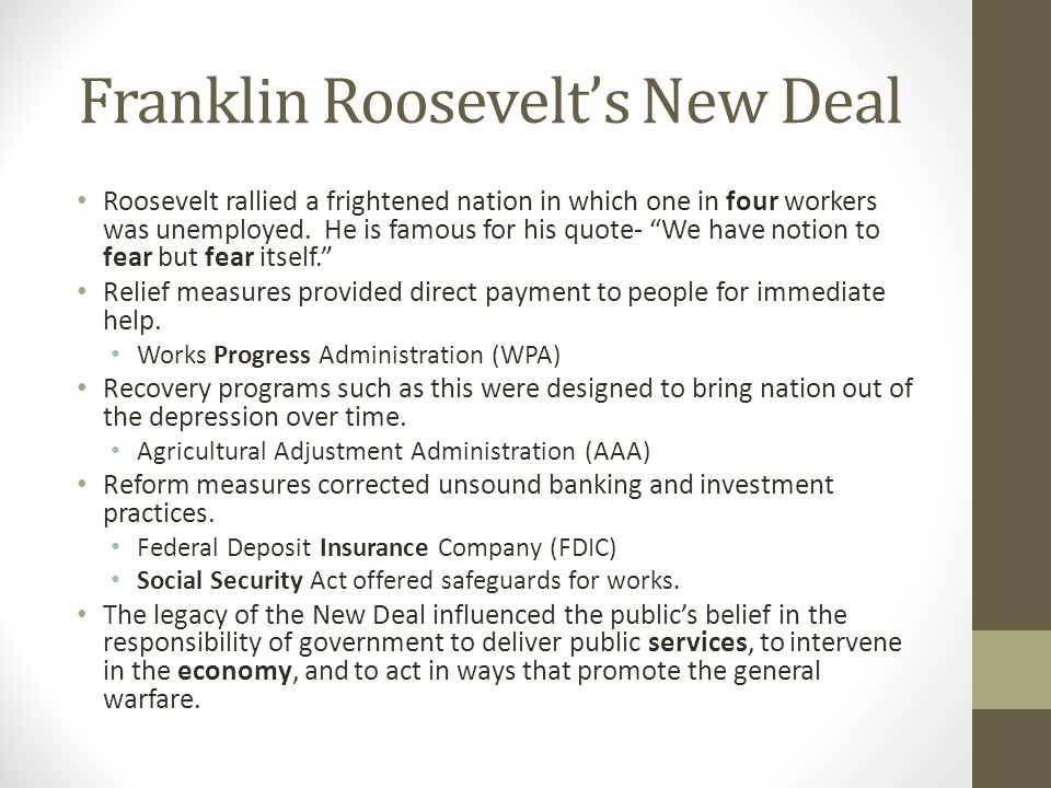 """Franklin Roosevelt's New Deal Roosevelt rallied a frightened nation in which one in four workers was unemployed. He is famous for his quote- """"We have"""