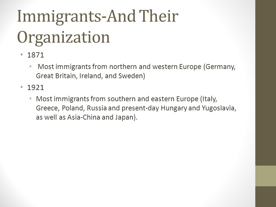 Immigrants-And Their Organization 1871 Most immigrants from northern and western Europe (Germany, Great Britain, Ireland, and Sweden) 1921 Most immigr
