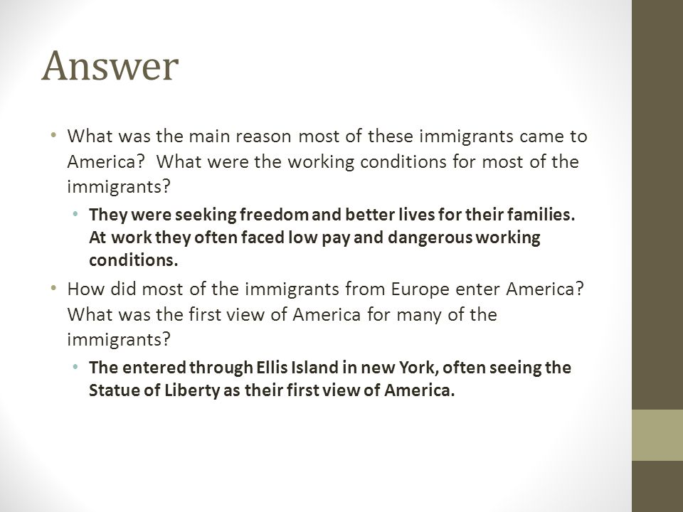 Answer What was the main reason most of these immigrants came to America? What were the working conditions for most of the immigrants? They were seeki