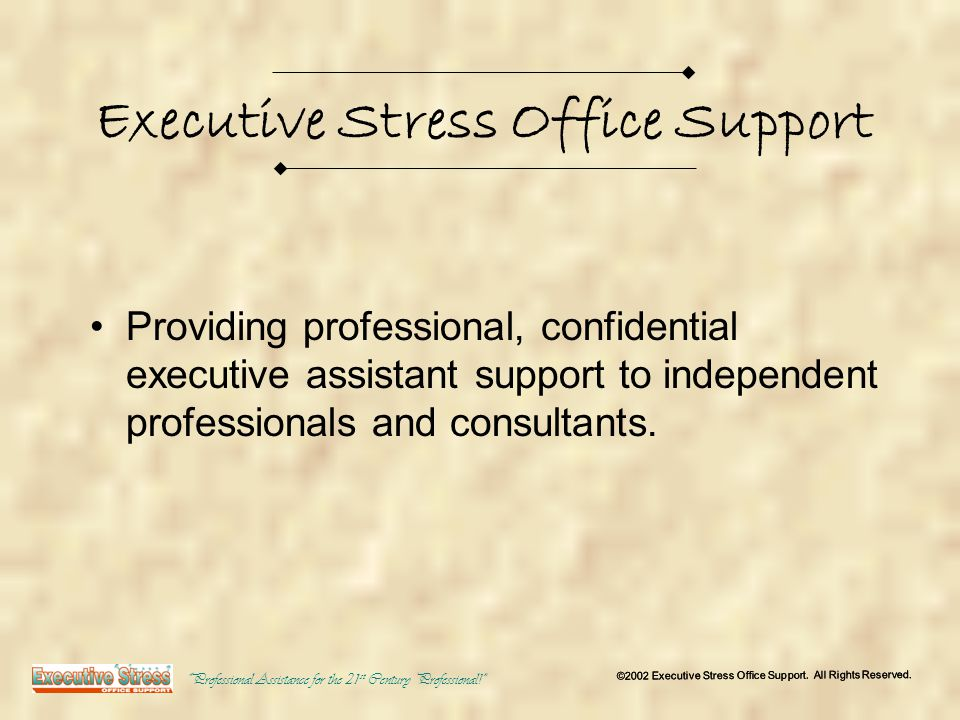 Executive Stress Office Support Providing professional, confidential executive assistant support to independent professionals and consultants.