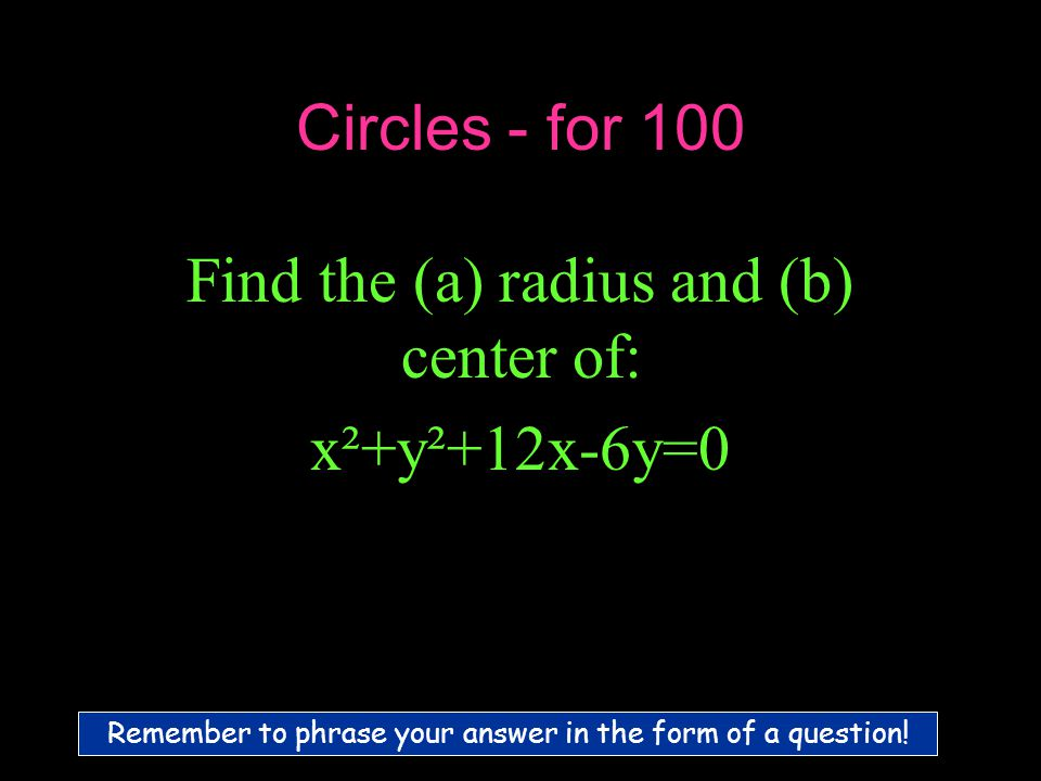 Circles - for 100 Find the (a) radius and (b) center of: x²+y²+12x-6y=0 Remember to phrase your answer in the form of a question!