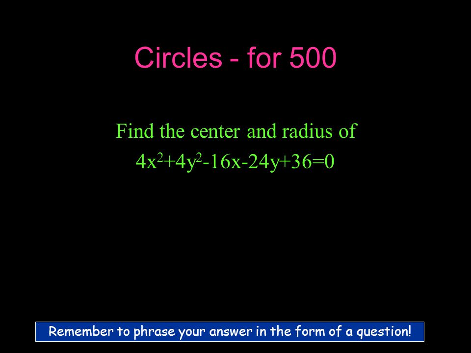 Circles - for 500 Find the center and radius of 4x 2 +4y 2 -16x-24y+36=0 Remember to phrase your answer in the form of a question!
