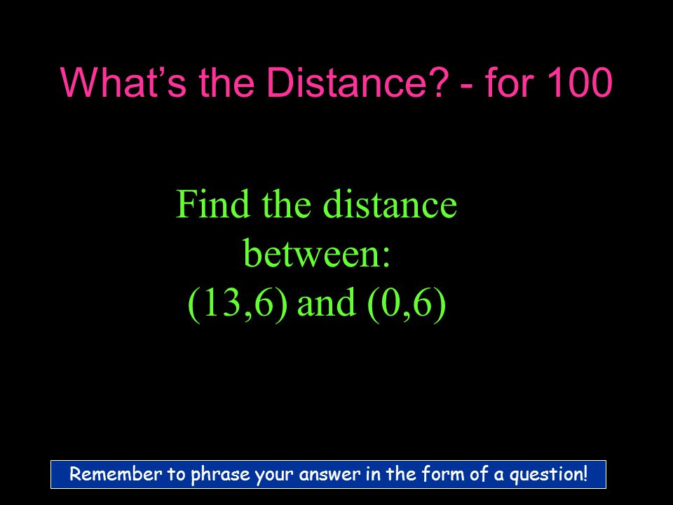 What's the Distance. - for 100 Remember to phrase your answer in the form of a question.