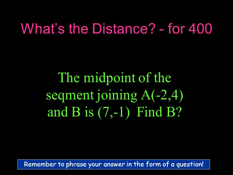 What's the Distance. - for 400 The midpoint of the seqment joining A(-2,4) and B is (7,-1) Find B.