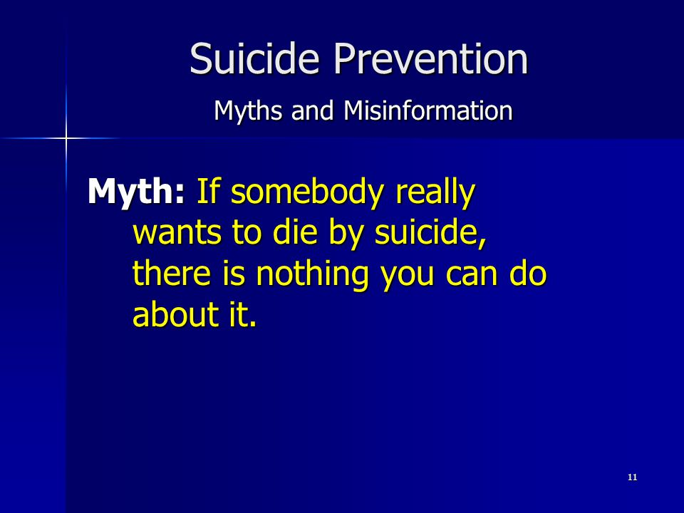 11 Suicide Prevention Myths and Misinformation Myth: If somebody really wants to die by suicide, there is nothing you can do about it.