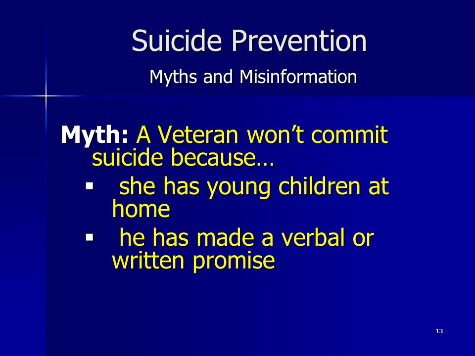 13 Suicide Prevention Myths and Misinformation Myth: A Veteran won't commit suicide because…  she has young children at home  he has made a verbal o
