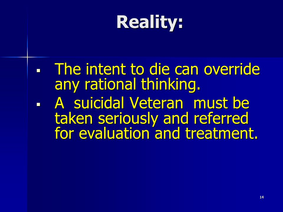 Reality:  The intent to die can override any rational thinking.  A suicidal Veteran must be taken seriously and referred for evaluation and treatmen