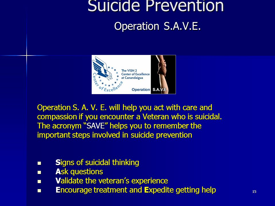 15 Suicide Prevention Operation S.A.V.E. Operation S. A. V. E. will help you act with care and compassion if you encounter a Veteran who is suicidal.