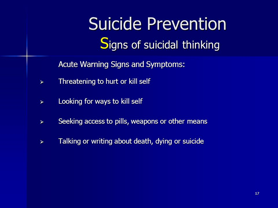 17 Suicide Prevention S igns of suicidal thinking Acute Warning Signs and Symptoms:  Threatening to hurt or kill self  Looking for ways to kill self