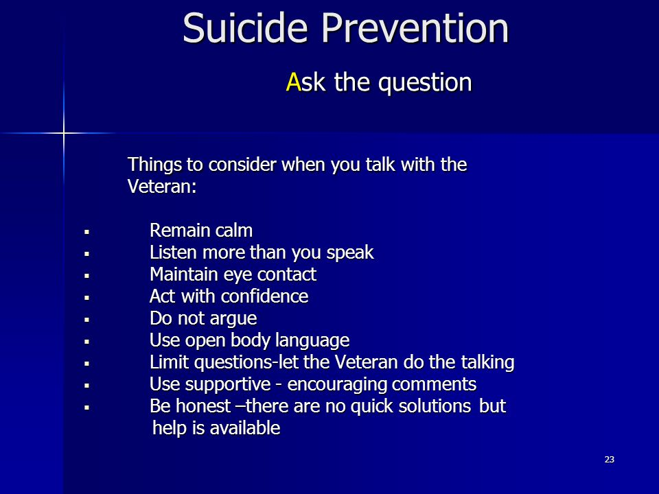 23 Suicide Prevention Ask the question Things to consider when you talk with the Veteran:  Remain calm  Listen more than you speak  Maintain eye co