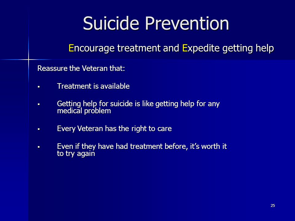 25 Suicide Prevention Encourage treatment and Expedite getting help Reassure the Veteran that:  Treatment is available  Getting help for suicide is