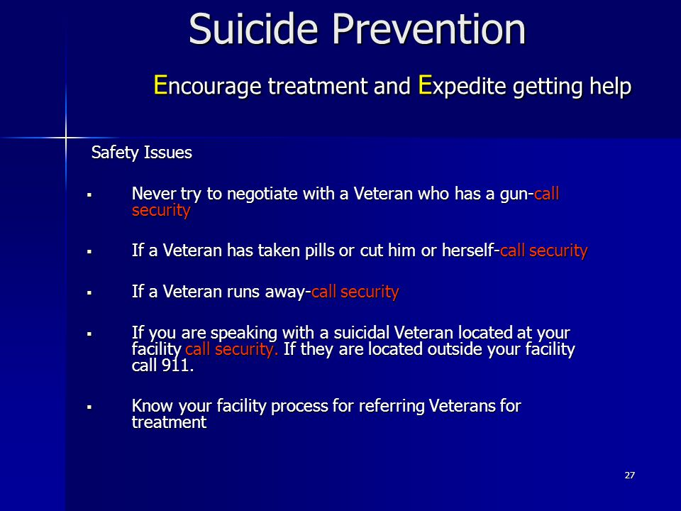 27 Suicide Prevention E ncourage treatment and E xpedite getting help Safety Issues Safety Issues  Never try to negotiate with a Veteran who has a gu