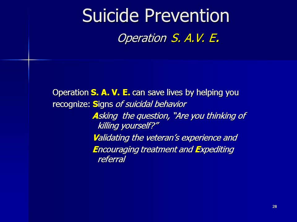 28 Suicide Prevention Operation S. A.V. E. Operation S. A. V. E. can save lives by helping you recognize: Signs of suicidal behavior Asking the questi