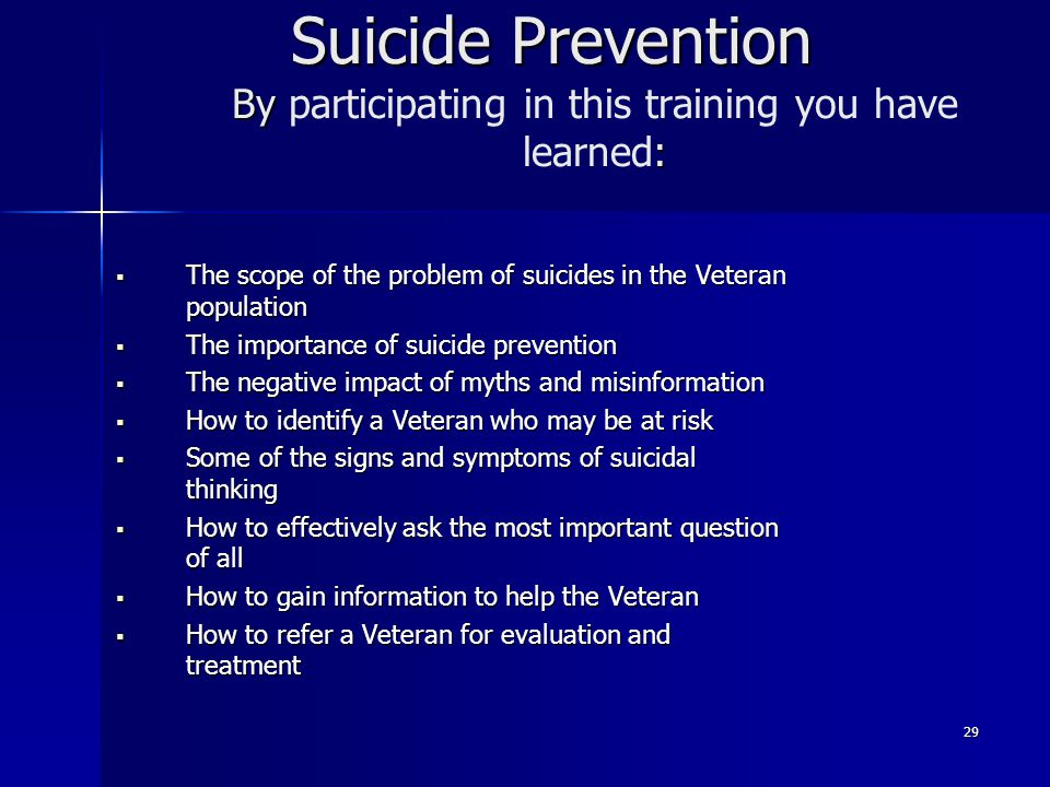 29 Suicide Prevention By : Suicide Prevention By participating in this training you have learned:  The scope of the problem of suicides in the Vetera