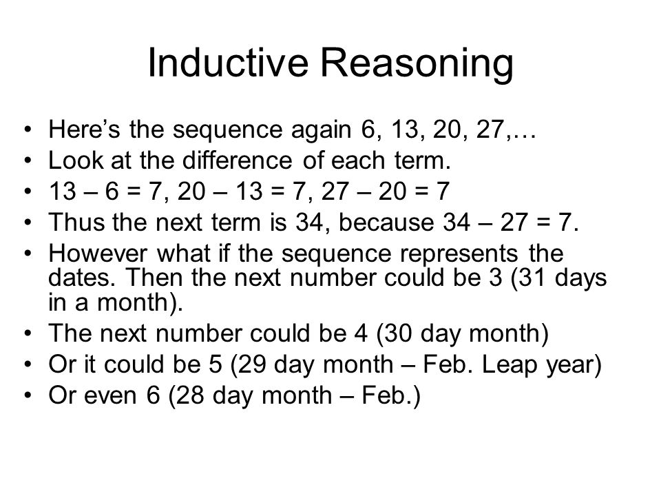 Inductive Reasoning Here's the sequence again 6, 13, 20, 27,… Look at the difference of each term. 13 – 6 = 7, 20 – 13 = 7, 27 – 20 = 7 Thus the next