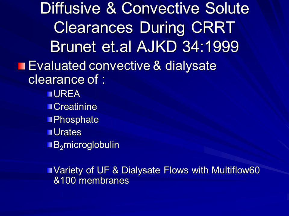 CVVH vs CVVHD continued Conclusions: At Q UF with predilution (2L/hr) FRF 15-20% reduction in urea, urates & creatinine SC= 1 for all small molecules for CVVH-both filters M100>M60 (Q D 1.5-2.5L/hr) diffusive clearance with the difference increasing as molecular weight increased Q D > 1.5L/hr poor diffusive middle molecule clearance (both membranes); whereas increasing nonlinear clearance occurred with convection as Q UF increased for both filters