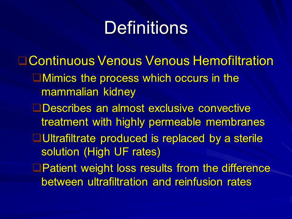Definitions  Continuous Venous Venous Hemodialysis  Describes a predominantly diffuse treatment in which blood and dialysate are circulated either side of the dialysis membrane in countercurrent directions.