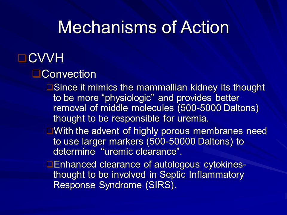 Mechanisms of Action  CVVH  Convection  Sieving Coefficient- clearance coefficient for hemofiltration defined by UV/P  U= Filtrate Concentration  V= Volume  P= Mean plasma concentration over the clearance period  SC is 1 for molecules that pass through the membrane easily & 0 for those that do not