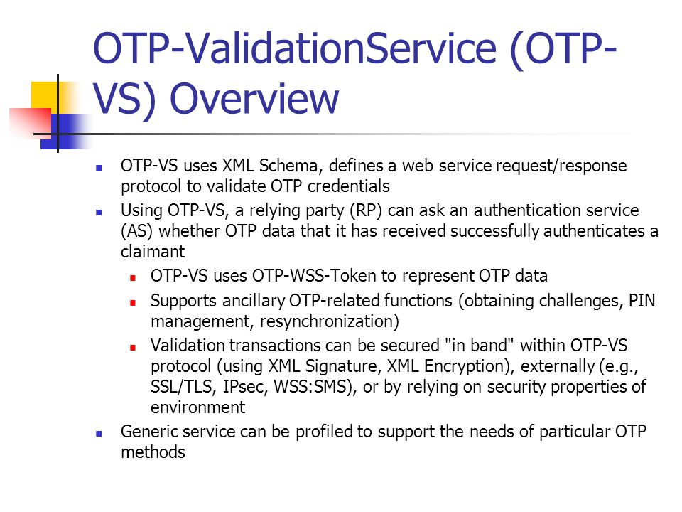 OTP-ValidationService (OTP- VS) Overview OTP-VS uses XML Schema, defines a web service request/response protocol to validate OTP credentials Using OTP-VS, a relying party (RP) can ask an authentication service (AS) whether OTP data that it has received successfully authenticates a claimant OTP-VS uses OTP-WSS-Token to represent OTP data Supports ancillary OTP-related functions (obtaining challenges, PIN management, resynchronization) Validation transactions can be secured in band within OTP-VS protocol (using XML Signature, XML Encryption), externally (e.g., SSL/TLS, IPsec, WSS:SMS), or by relying on security properties of environment Generic service can be profiled to support the needs of particular OTP methods