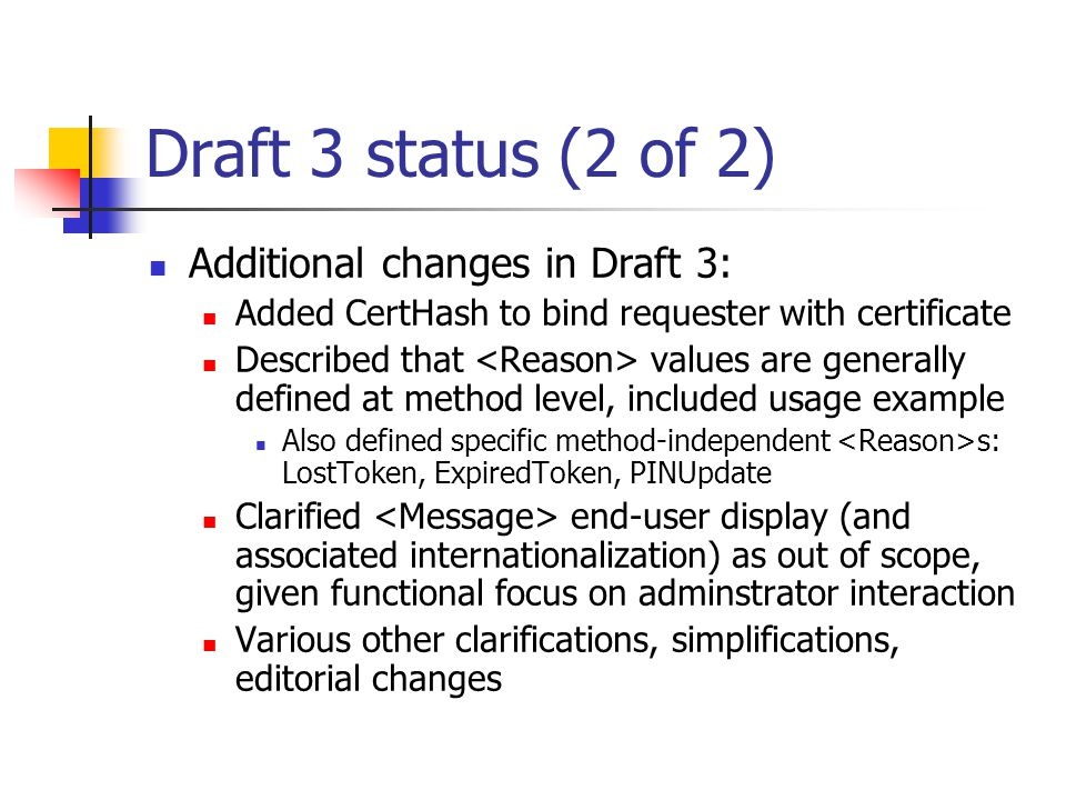 Draft 3 status (2 of 2) Additional changes in Draft 3: Added CertHash to bind requester with certificate Described that values are generally defined at method level, included usage example Also defined specific method-independent s: LostToken, ExpiredToken, PINUpdate Clarified end-user display (and associated internationalization) as out of scope, given functional focus on adminstrator interaction Various other clarifications, simplifications, editorial changes