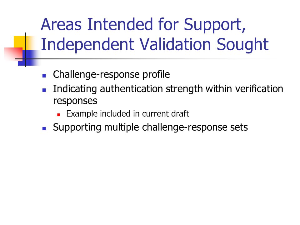 Areas Intended for Support, Independent Validation Sought Challenge-response profile Indicating authentication strength within verification responses Example included in current draft Supporting multiple challenge-response sets