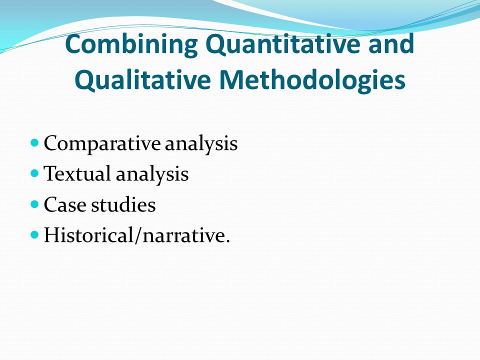Combining Quantitative and Qualitative Methodologies Comparative analysis Textual analysis Case studies Historical/narrative.